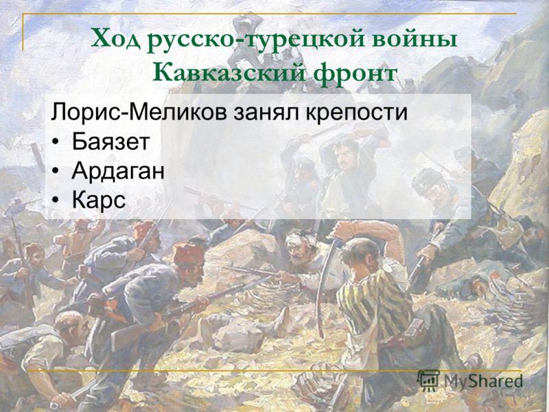 Ход русско-турецкой войны Кавказский фронт Лорис-Меликов занял крепости Баязет Ардаган Карс