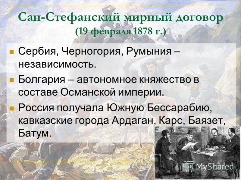 Сан-Стефанский мирный договор (19 февраля 1878 г.) Сербия, Черногория, Румыния – независимость. Болгария – автономное княжество в составе Османской империи. Россия получала Южную Бессарабию, кавказские города Ардаган, Карс, Баязет, Батум.