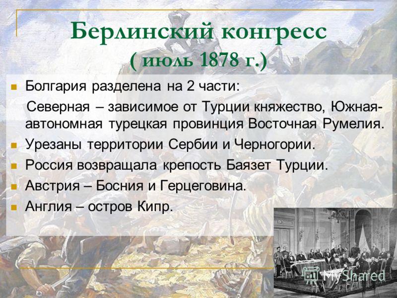 Берлинский конгресс ( июль 1878 г.) Болгария разделена на 2 части: Северная – зависимое от Турции княжество, Южная- автономная турецкая провинция Вост