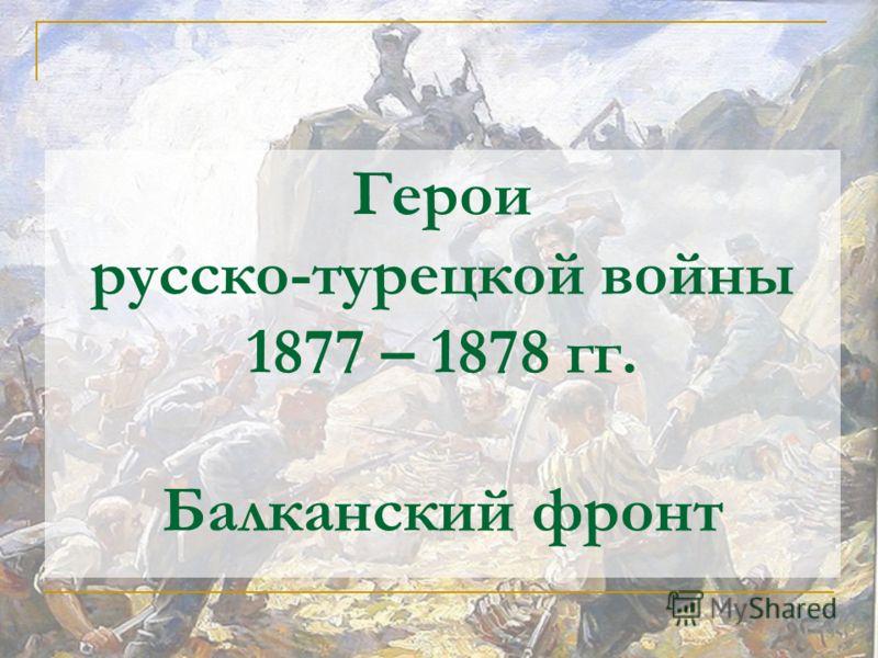 Герои русско-турецкой войны 1877 – 1878 гг. Балканский фронт