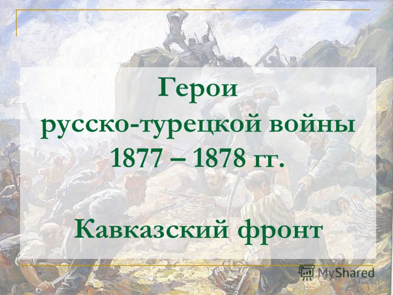 Герои русско-турецкой войны 1877 – 1878 гг. Кавказский фронт