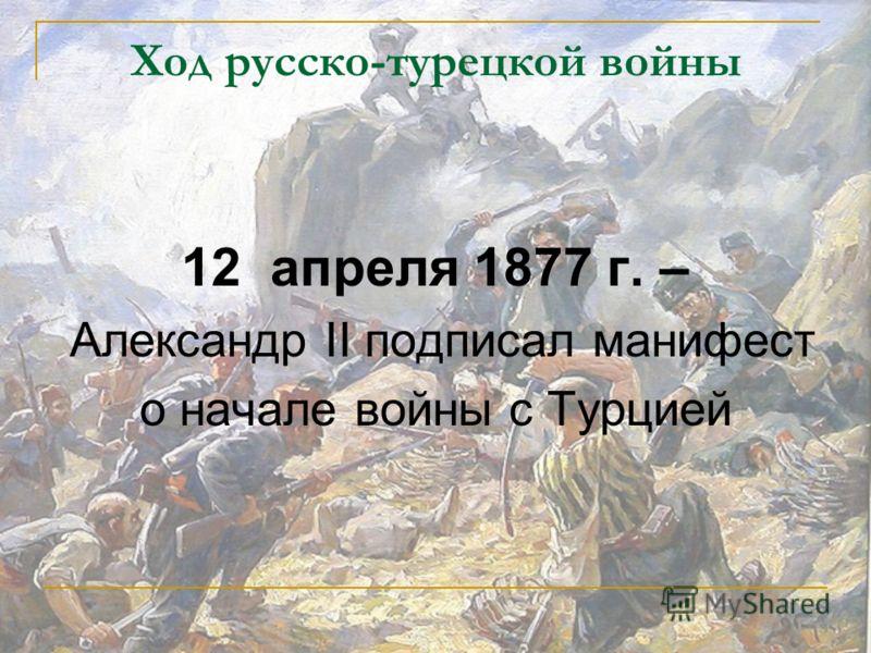 Ход русско-турецкой войны 12 апреля 1877 г. – Александр II подписал манифест о начале войны с Турцией