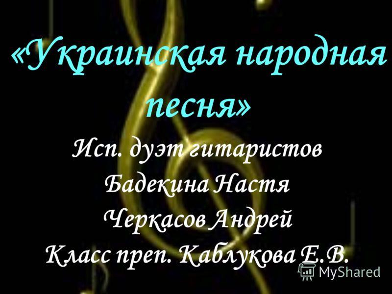«Украинская народная песня» Исп. дуэт гитаристов Бадекина Настя Черкасов Андрей Класс преп. Каблукова Е.В.