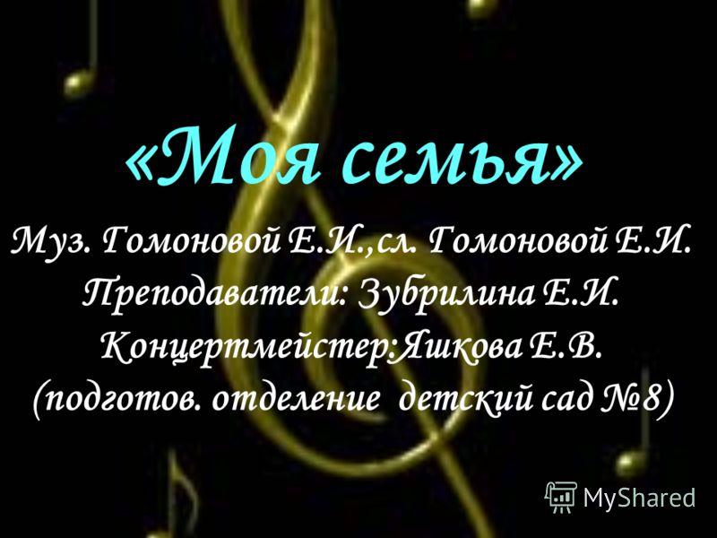 «Моя семья» Муз. Гомоновой Е.И.,сл. Гомоновой Е.И. Преподаватели: Зубрилина Е.И. Концертмейстер:Яшкова Е.В. (подготов. отделение детский сад 8)