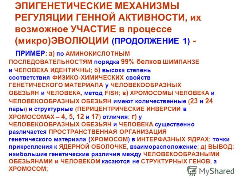 ЭПИГЕНЕТИЧЕСКИЕ МЕХАНИЗМЫ РЕГУЛЯЦИИ ГЕННОЙ АКТИВНОСТИ, их возможное УЧАСТИЕ в процессе (микро)ЭВОЛЮЦИИ (ПРОДОЛЖЕНИЕ 1) - ПРИМЕР: а) по АМИНОКИСЛОТНЫМ ПОСЛЕДОВАТЕЛЬНОСТЯМ порядка 99% белков ШИМПАНЗЕ и ЧЕЛОВЕКА ИДЕНТИЧНЫ; б ) высока степень соответстви