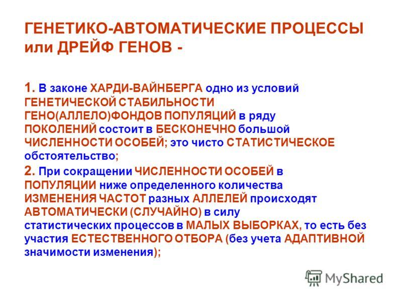 ГЕНЕТИКО-АВТОМАТИЧЕСКИЕ ПРОЦЕССЫ или ДРЕЙФ ГЕНОВ - 1. В законе ХАРДИ-ВАЙНБЕРГА одно из условий ГЕНЕТИЧЕСКОЙ СТАБИЛЬНОСТИ ГЕНО(АЛЛЕЛО)ФОНДОВ ПОПУЛЯЦИЙ в ряду ПОКОЛЕНИЙ состоит в БЕСКОНЕЧНО большой ЧИСЛЕННОСТИ ОСОБЕЙ; это чисто СТАТИСТИЧЕСКОЕ обстоятел