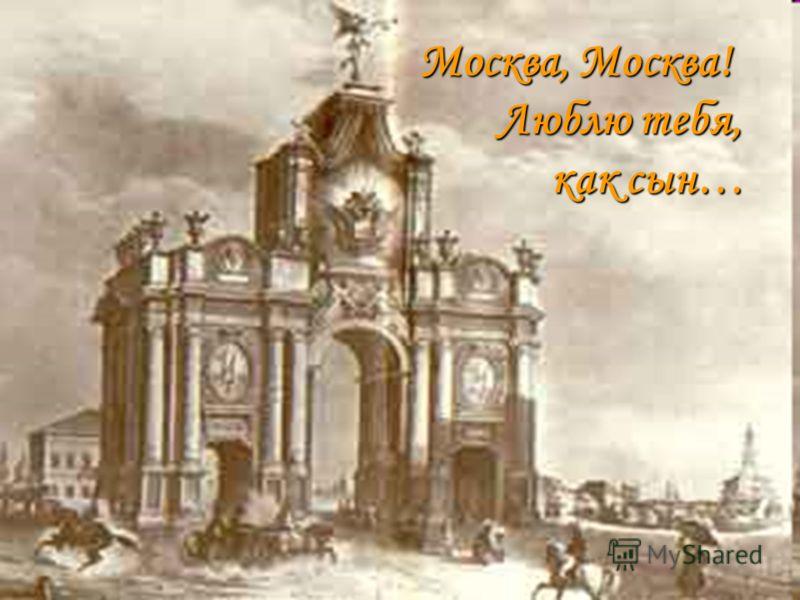 Москва, Москва! Люблю тебя, как сын… Москва, Москва! Люблю тебя, как сын…