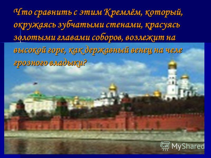 Что сравнить с этим Кремлём, который, окружаясь зубчатыми стенами, красуясь золотыми главами соборов, возлежит на высокой горе, как державный венец на челе грозного владыки?