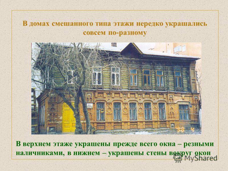 В домах смешанного типа этажи нередко украшались совсем по-разному В верхнем этаже украшены прежде всего окна – резными наличниками, в нижнем – украшены стены вокруг окон
