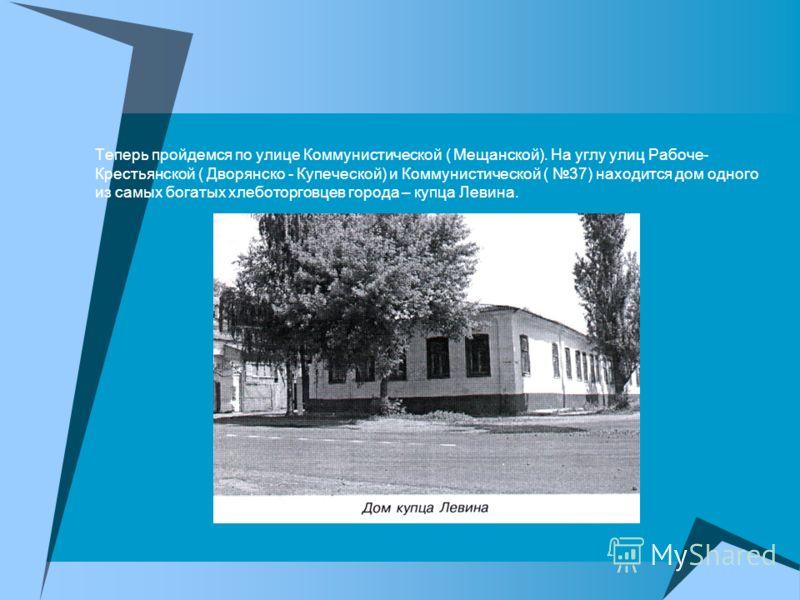Теперь пройдемся по улице Коммунистической ( Мещанской). На углу улиц Рабоче- Крестьянской ( Дворянско - Купеческой) и Коммунистической ( 37) находится дом одного из самых богатых хлеботорговцев города – купца Левина.