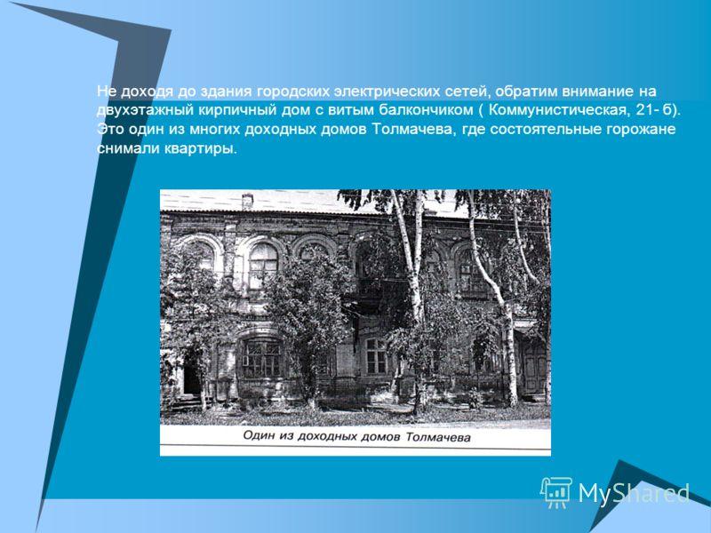 Не доходя до здания городских электрических сетей, обратим внимание на двухэтажный кирпичный дом с витым балкончиком ( Коммунистическая, 21- б). Это один из многих доходных домов Толмачева, где состоятельные горожане снимали квартиры.