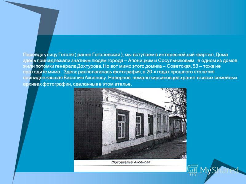 Перейдя улицу Гоголя ( ранее Гоголевская ), мы вступаем в интереснейший квартал. Дома здесь принадлежали знатным людям города – Апоницким и Сосульниковым, в одном из домов жили потомки генерала Дохтурова. Но вот мимо этого домика – Советская, 53 – то