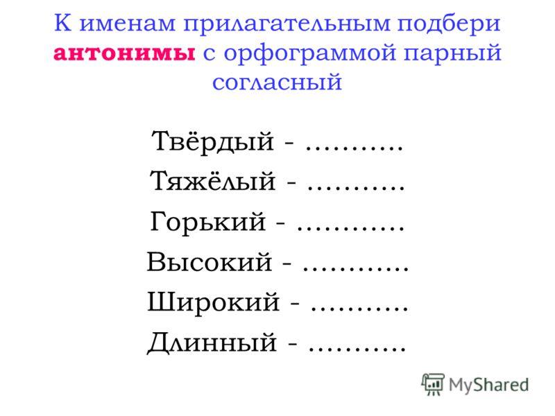 К именам прилагательным подбери антонимы с орфограммой парный согласный Твёрдый - ……….. Тяжёлый - ……….. Горький - ………… Высокий - ………... Широкий - ……….. Длинный - ………..