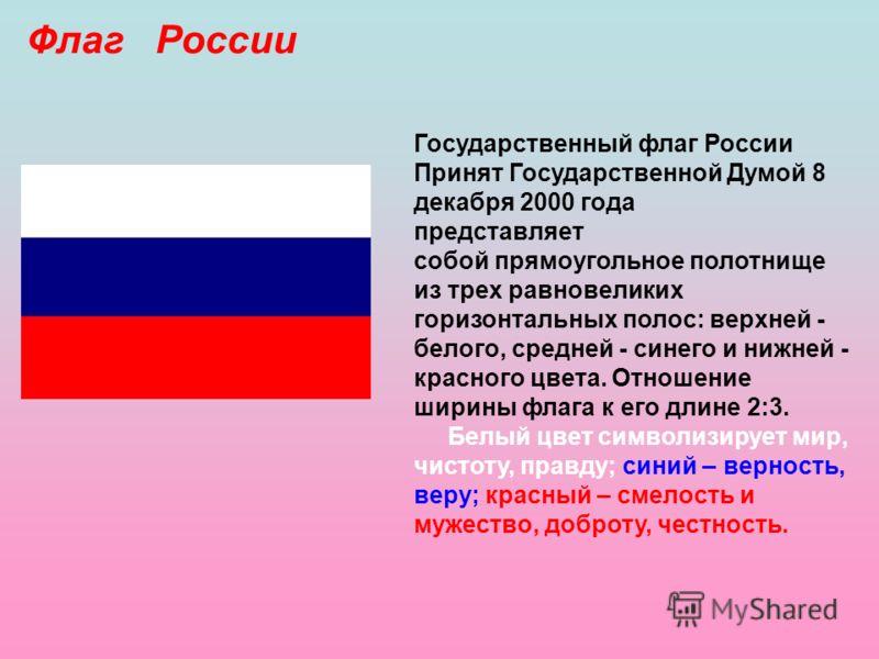 Флаг России Государственный флаг России Принят Государственной Думой 8 декабря 2000 года представляет собой прямоугольное полотнище из трех равновеликих горизонтальных полос: верхней - белого, средней - синего и нижней - красного цвета. Отношение шир