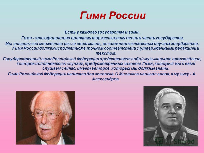 Гимн России Есть у каждого государства и гимн. Гимн - это официально принятая торжественная песнь в честь государства. Мы слышим его множество раз за