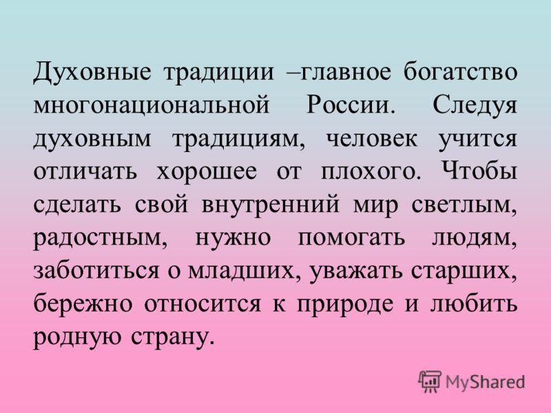 Духовные традиции –главное богатство многонациональной России. Следуя духовным традициям, человек учится отличать хорошее от плохого. Чтобы сделать св
