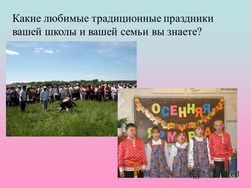 Какие любимые традиционные праздники вашей школы и вашей семьи вы знаете?