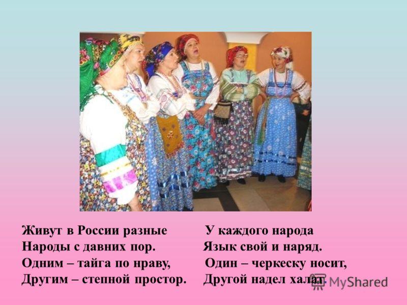 Живут в России разные У каждого народа Народы с давних пор. Язык свой и наряд. Одним – тайга по нраву, Один – черкеску носит, Другим – степной простор