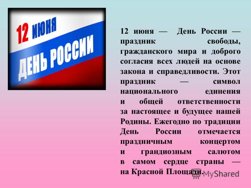 12 июня День России праздник свободы, гражданского мира и доброго согласия всех людей на основе закона и справедливости. Этот праздник символ национального единения и общей ответственности за настоящее и будущее нашей Родины. Ежегодно по традиции Ден