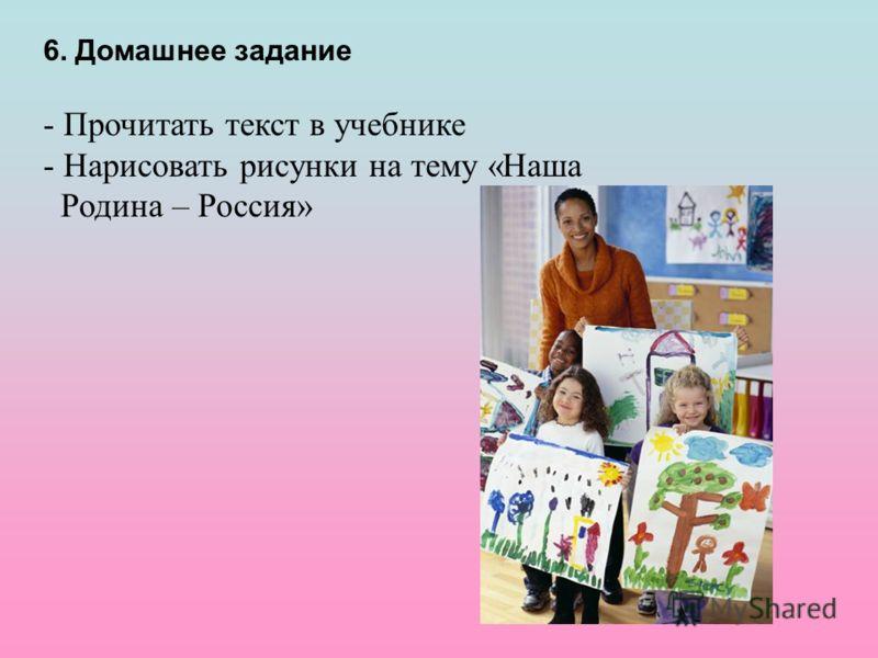 6. Домашнее задание - Прочитать текст в учебнике - Нарисовать рисунки на тему «Наша Родина – Россия»