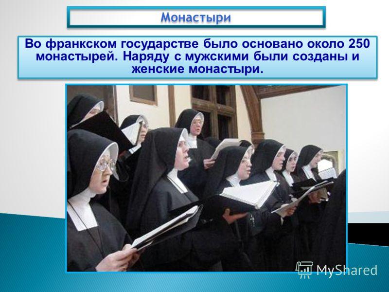Монастыри Во франкском государстве было основано около 250 монастырей. Наряду с мужскими были созданы и женские монастыри.