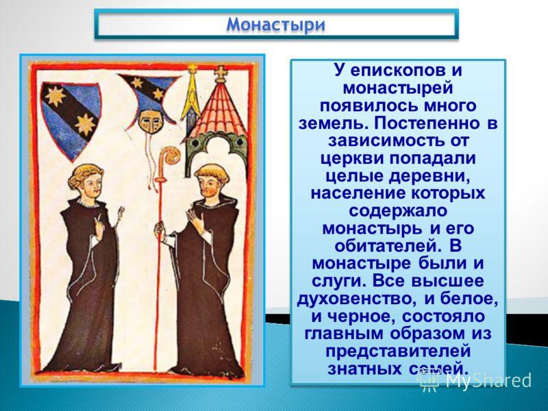 Монастыри У епископов и монастырей появилось много земель. Постепенно в зависимость от церкви попадали целые деревни, население которых содержало монастырь и его обитателей. В монастыре были и слуги. Все высшее духовенство, и белое, и черное, состоял