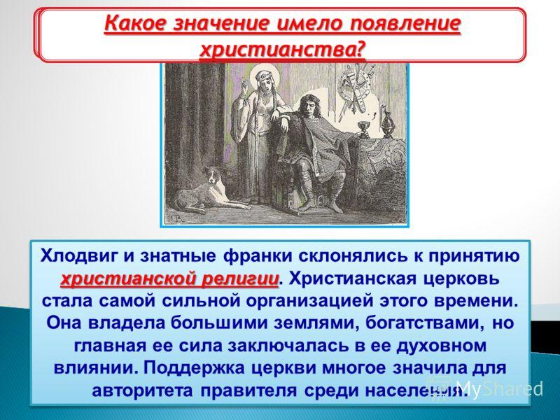 Хлодвиг и христианская церковь христианской религии Хлодвиг и знатные франки склонялись к принятию христианской религии. Христианская церковь стала самой сильной организацией этого времени. Она владела большими землями, богатствами, но главная ее сил