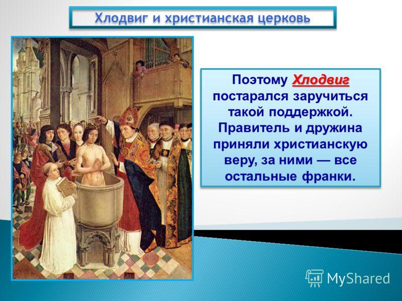 Хлодвиг и христианская церковь Хлодвиг Поэтому Хлодвиг постарался заручиться такой поддержкой. Правитель и дружина приняли христианскую веру, за ними все остальные франки.