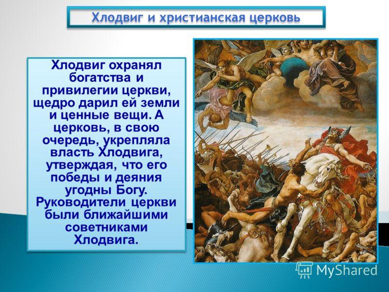 Хлодвиг и христианская церковь Хлодвиг охранял богатства и привилегии церкви, щедро дарил ей земли и ценные вещи. А церковь, в свою очередь, укрепляла власть Хлодвига, утверждая, что его победы и деяния угодны Богу. Руководители церкви были ближайшим