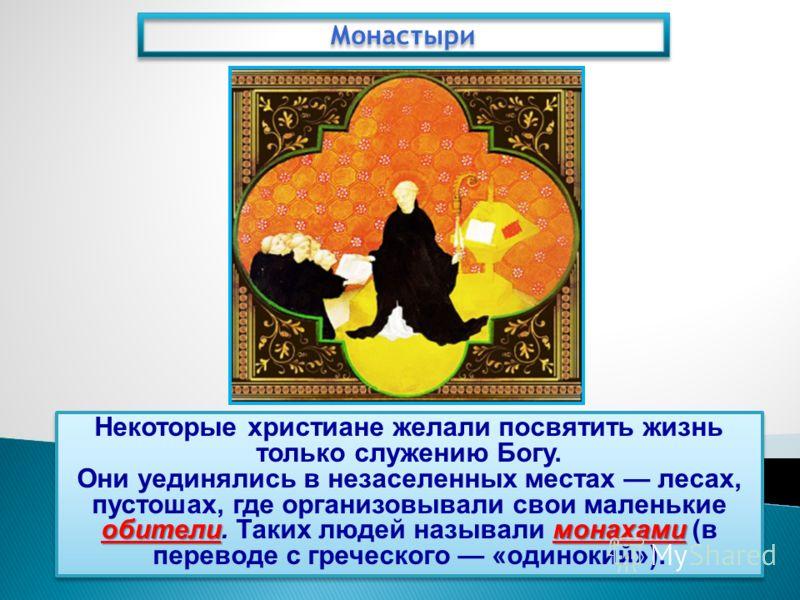 Монастыри Некоторые христиане желали посвятить жизнь только служению Богу. обителимонахами Они уединялись в незаселенных местах лесах, пустошах, где организовывали свои маленькие обители. Таких людей называли монахами (в переводе с греческого «одинок