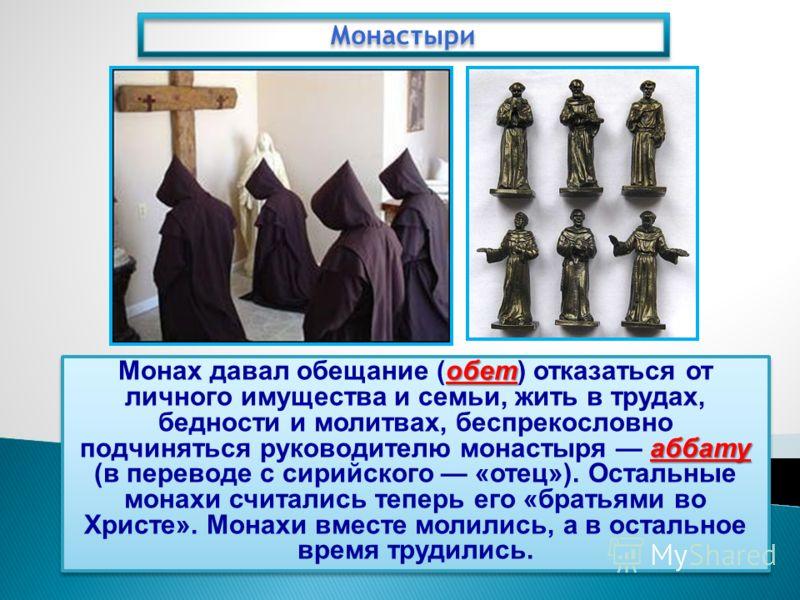 Монастыри обет аббату Монах давал обещание (обет) отказаться от личного имущества и семьи, жить в трудах, бедности и молитвах, беспрекословно подчиняться руководителю монастыря аббату (в переводе с сирийского «отец»). Остальные монахи считались тепер