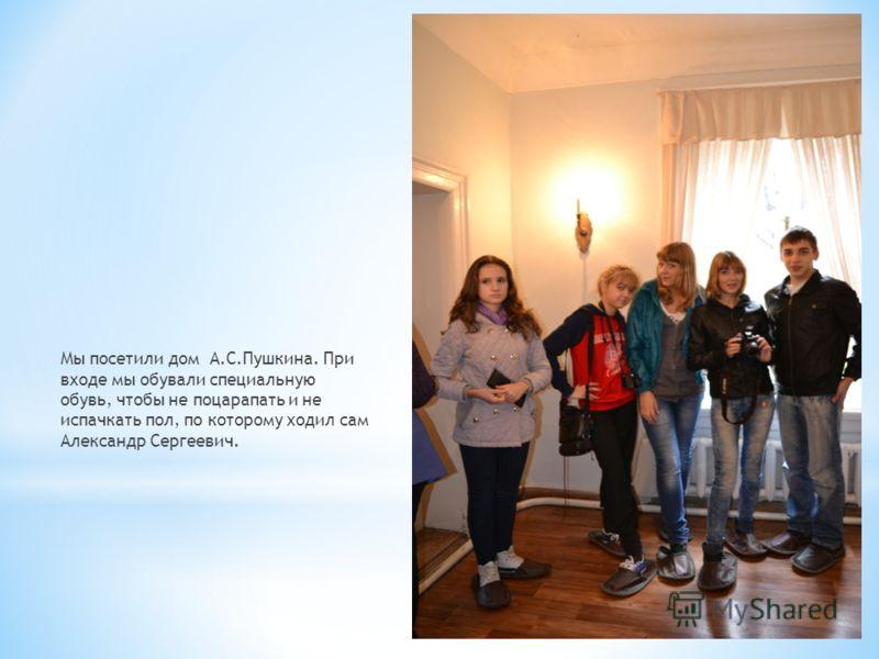 Мы посетили дом А.С.Пушкина. При входе мы обували специальную обувь, чтобы не поцарапать и не испачкать пол, по которому ходил сам Александр Сергеевич.