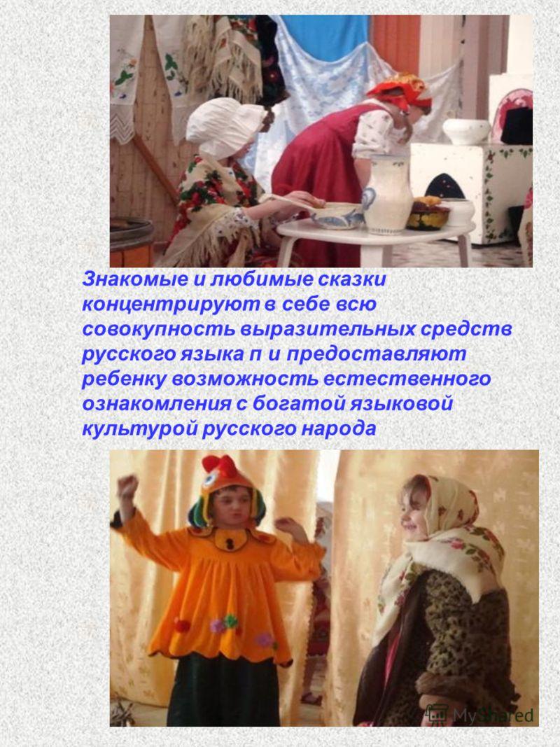 Знакомые и любимые сказки концентрируют в себе всю совокупность выразительных средств русского языка п и предоставляют ребенку возможность естественного ознакомления с богатой языковой культурой русского народа