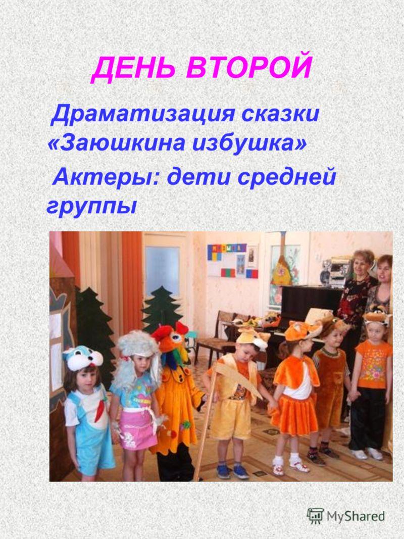 ДЕНЬ ВТОРОЙ Драматизация сказки «Заюшкина избушка» Актеры: дети средней группы