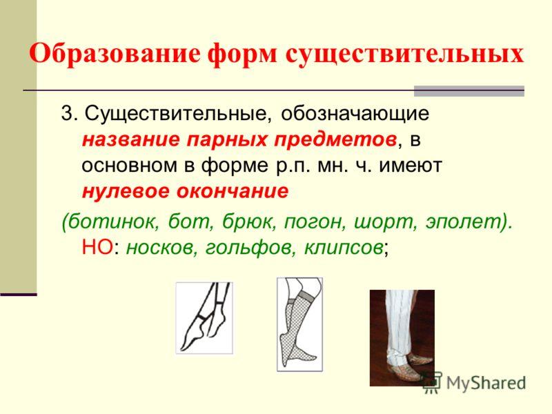 Образование форм существительных 3. Существительные, обозначающие название парных предметов, в основном в форме р.п. мн. ч. имеют нулевое окончание (ботинок, бот, брюк, погон, шорт, эполет). НО: носков, гольфов, клипсов;