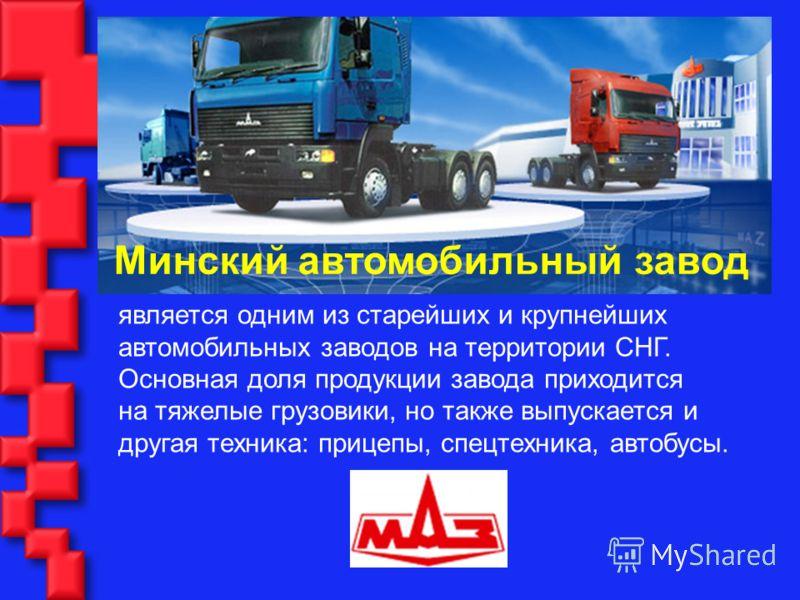 является одним из старейших и крупнейших автомобильных заводов на территории СНГ. Основная доля продукции завода приходится на тяжелые грузовики, но также выпускается и другая техника: прицепы, спецтехника, автобусы. Минский автомобильный завод