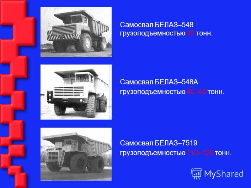Самосвал БЕЛАЗ–548 грузоподъемностью 40 тонн. Самосвал БЕЛАЗ–548А грузоподъемностью 40–45 тонн. Самосвал БЕЛАЗ–7519 грузоподъемностью 110–120 тонн.