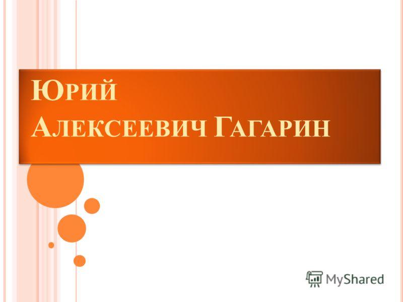 Ю РИЙ А ЛЕКСЕЕВИЧ Г АГАРИН