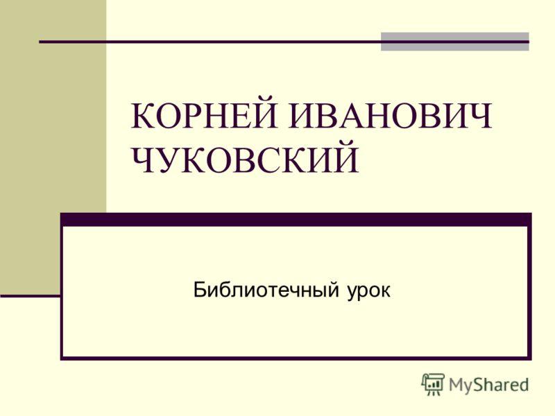 КОРНЕЙ ИВАНОВИЧ ЧУКОВСКИЙ Библиотечный урок