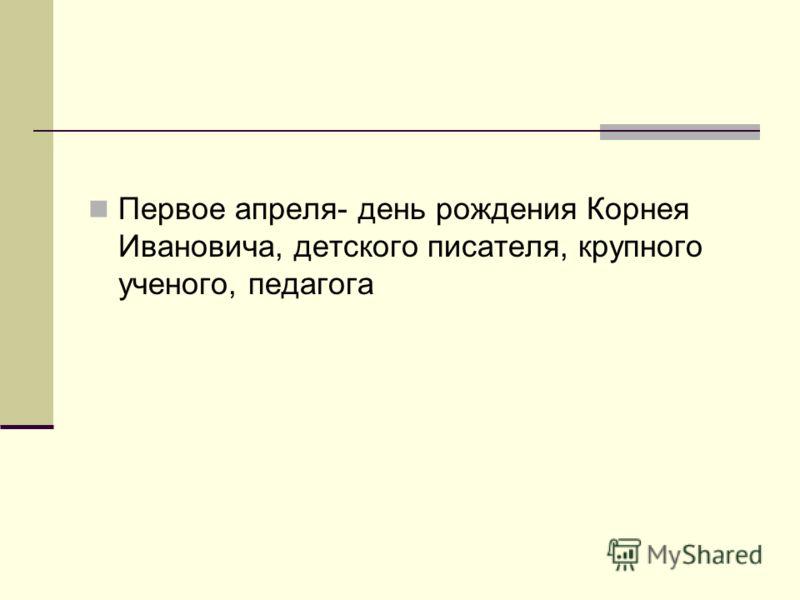 Первое апреля- день рождения Корнея Ивановича, детского писателя, крупного ученого, педагога