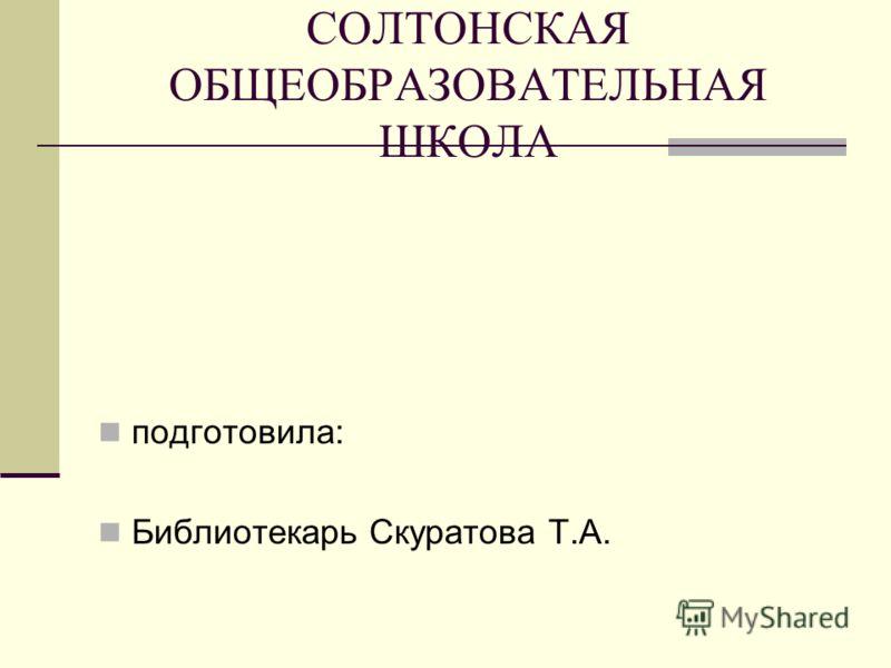 СОЛТОНСКАЯ ОБЩЕОБРАЗОВАТЕЛЬНАЯ ШКОЛА подготовила: Библиотекарь Скуратова Т.А.