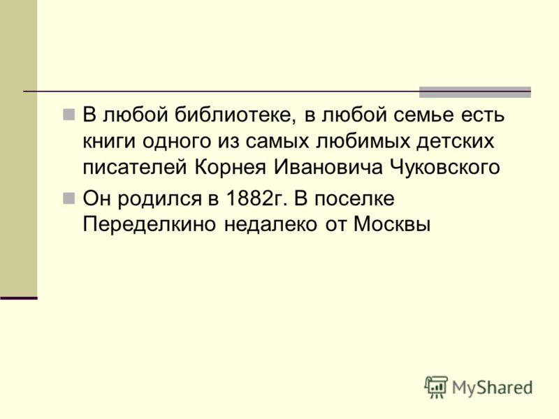 В любой библиотеке, в любой семье есть книги одного из самых любимых детских писателей Корнея Ивановича Чуковского Он родился в 1882г. В поселке Переделкино недалеко от Москвы