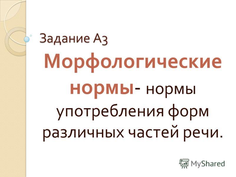 Задание А 3 Морфологические нормы - нормы употребления форм различных частей речи.