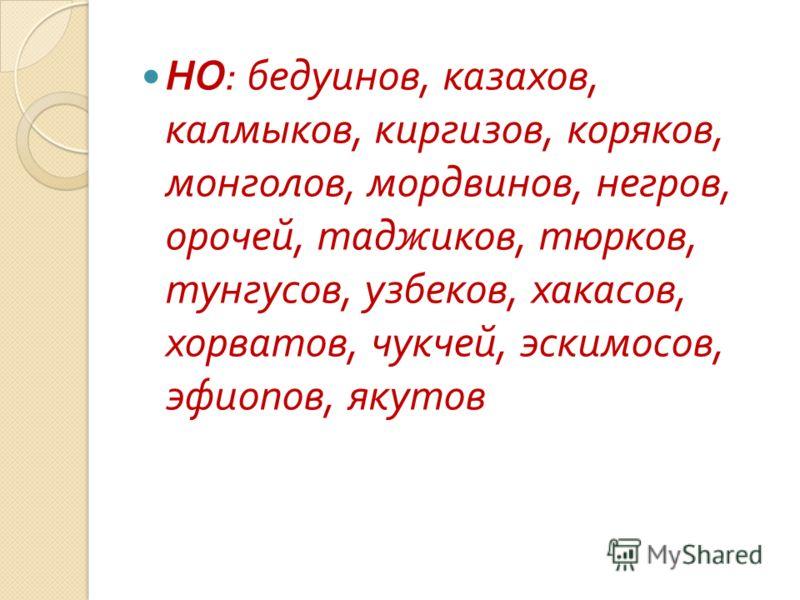 НО : бедуинов, казахов, калмыков, киргизов, коряков, монголов, мордвинов, негров, орочей, таджиков, тюрков, тунгусов, узбеков, хакасов, хорватов, чукчей, эскимосов, эфиопов, якутов