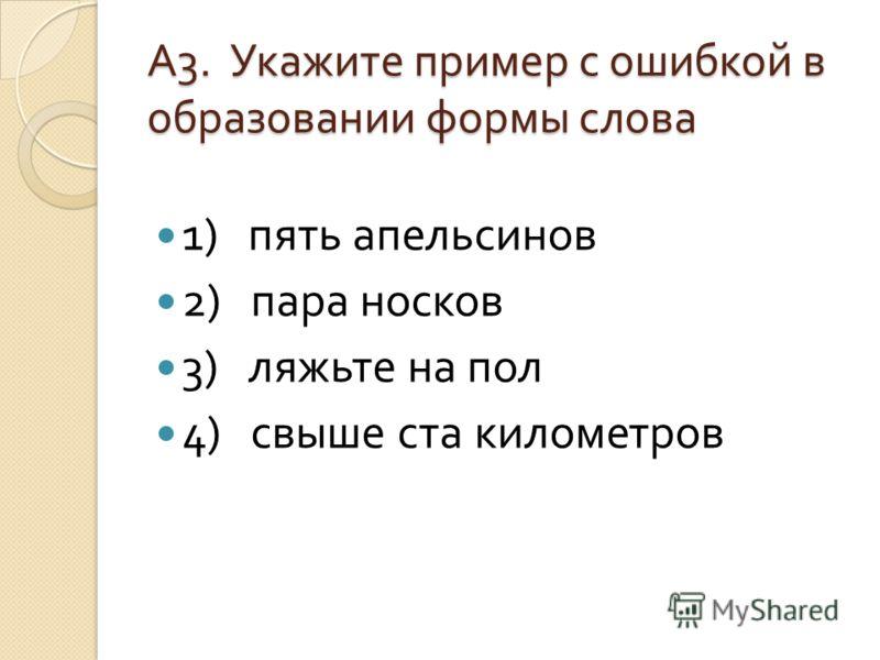 А 3. Укажите пример с ошибкой в образовании формы слова 1) пять апельсинов 2) пара носков 3) ляжьте на пол 4) свыше ста километров