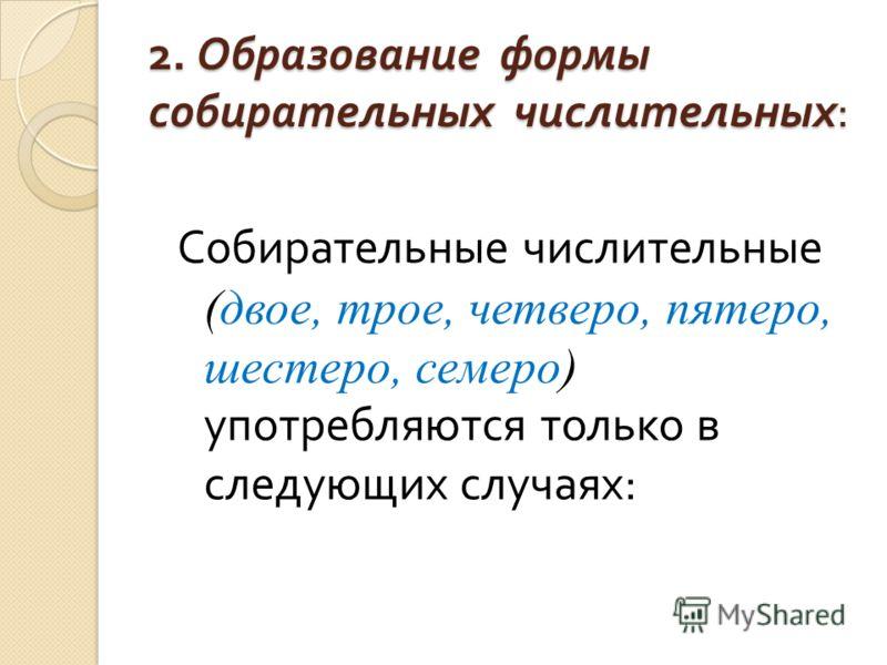 2. Образование формы собирательных числительных : Собирательные числительные (двое, трое, четверо, пятеро, шестеро, семеро) употребляются только в следующих случаях :