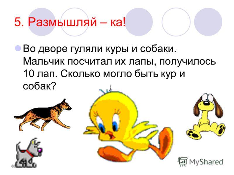 5. Размышляй – ка! Во дворе гуляли куры и собаки. Мальчик посчитал их лапы, получилось 10 лап. Сколько могло быть кур и собак? )
