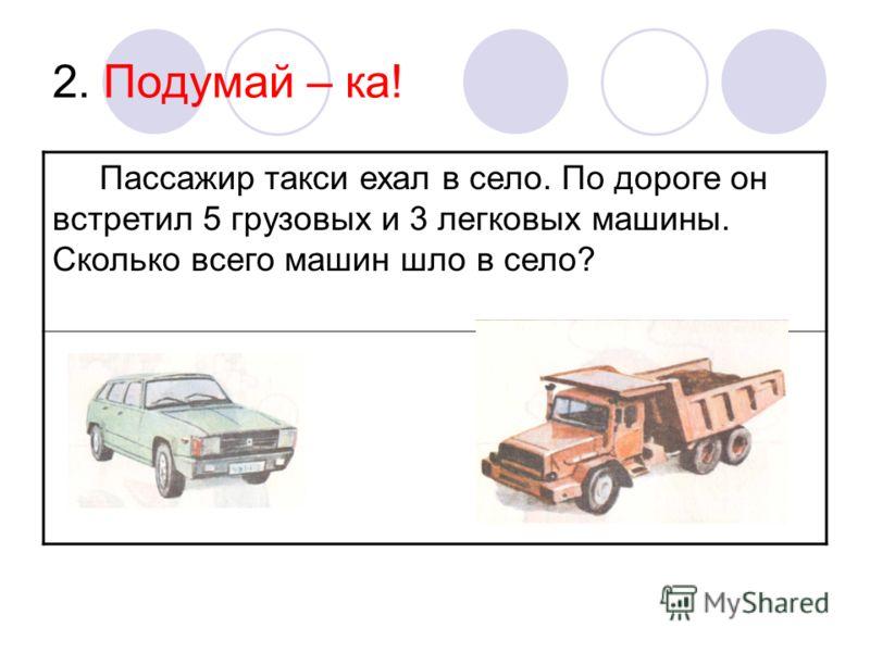 2. Подумай – ка! Пассажир такси ехал в село. По дороге он встретил 5 грузовых и 3 легковых машины. Сколько всего машин шло в село?