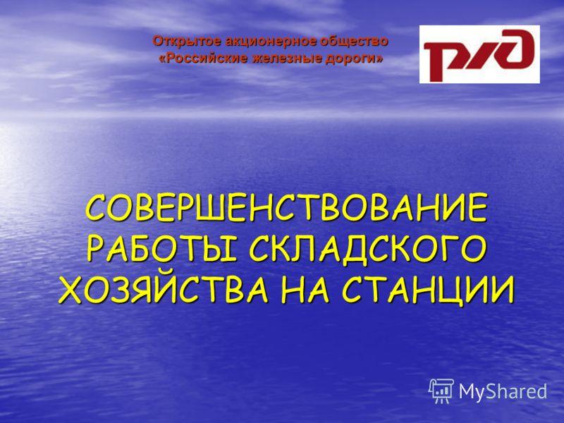 СОВЕРШЕНСТВОВАНИЕ РАБОТЫ СКЛАДСКОГО ХОЗЯЙСТВА НА СТАНЦИИ Открытое акционерное общество «Российские железные дороги»