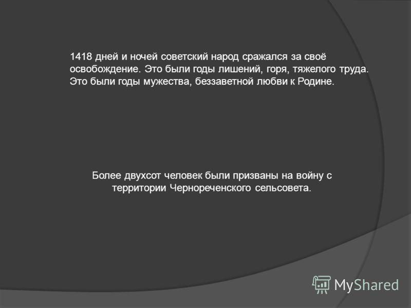 1418 дней и ночей советский народ сражался за своё освобождение. Это были годы лишений, горя, тяжелого труда. Это были годы мужества, беззаветной любви к Родине. Более двухсот человек были призваны на войну с территории Чернореченского сельсовета.